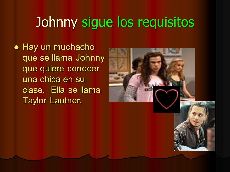 Johnny sigue los requisitos Hay un muchacho que se llama Johnny que quiere conocer una chica en su clase. Ella se llama Taylor Lautner.