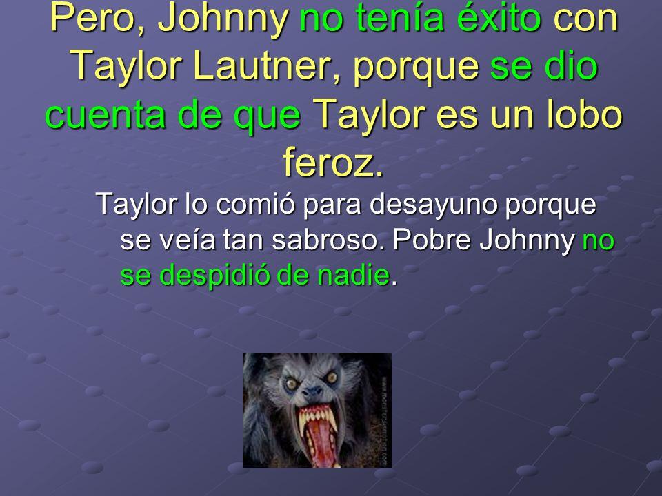 Pero, Johnny no tenía éxito con Taylor Lautner, porque se dio cuenta de que Taylor es un lobo feroz. Taylor lo comió para desayuno porque se veía tan