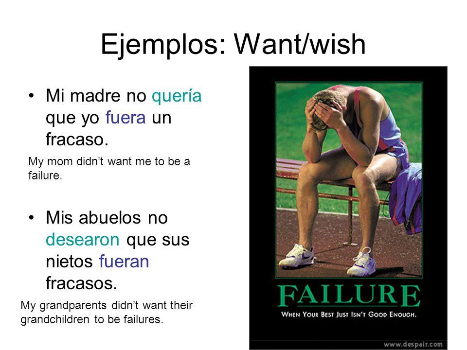 Ejemplos: Want/wish Mi madre no quería que yo fuera un fracaso. Mis abuelos no desearon que sus nietos fueran fracasos. My mom didnt want me to be a f