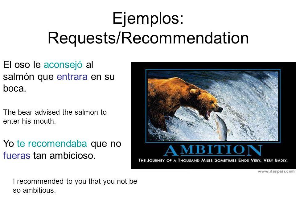 Ejemplos: Requests/Recommendation El oso le aconsejó al salmón que entrara en su boca. The bear advised the salmon to enter his mouth. Yo te recomenda