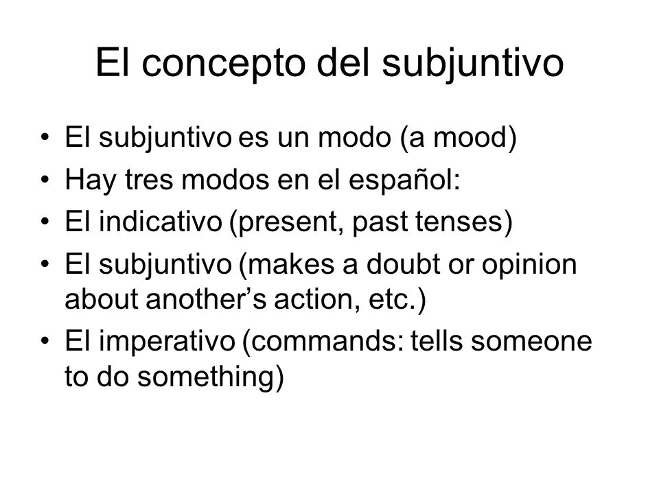 El concepto del subjuntivo El subjuntivo es un modo (a mood) Hay tres modos en el español: El indicativo (present, past tenses) El subjuntivo (makes a