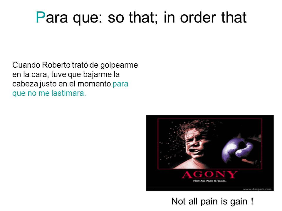 Para que: so that; in order that Not all pain is gain ! Cuando Roberto trató de golpearme en la cara, tuve que bajarme la cabeza justo en el momento p