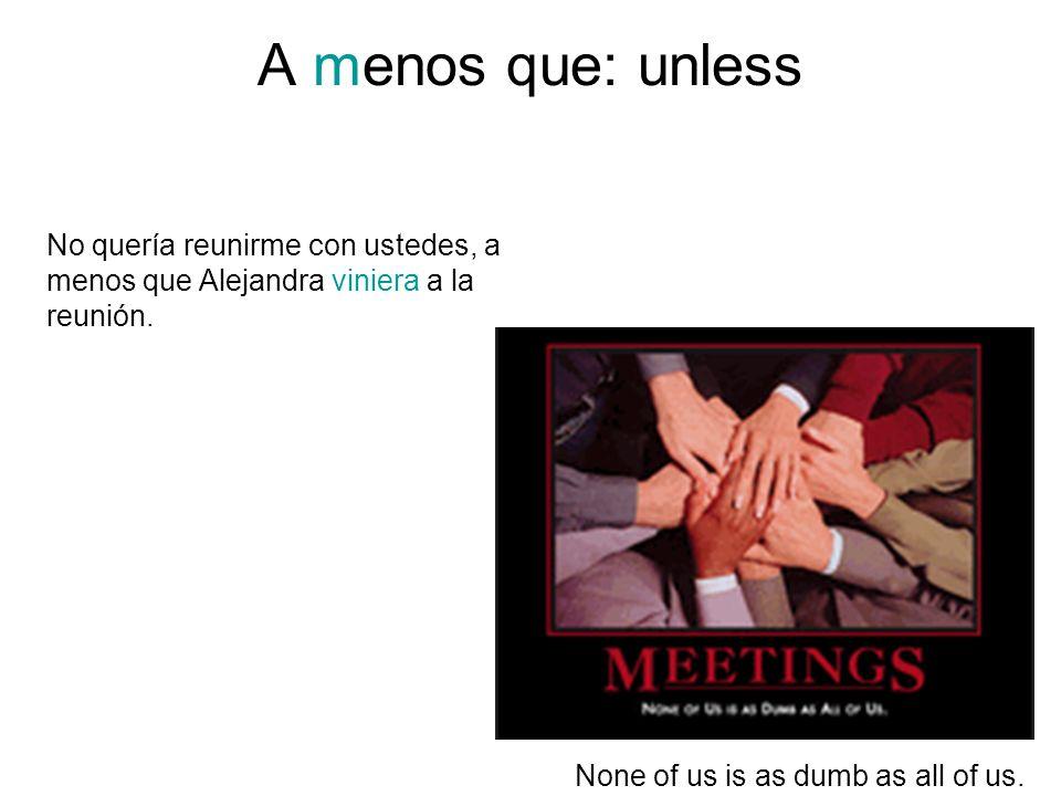 A menos que: unless None of us is as dumb as all of us. No quería reunirme con ustedes, a menos que Alejandra viniera a la reunión.