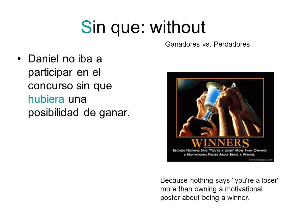 Sin que: without Daniel no iba a participar en el concurso sin que hubiera una posibilidad de ganar. Because nothing says