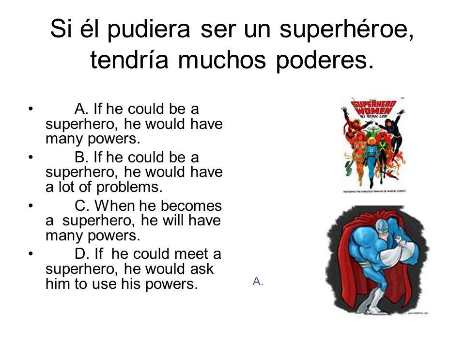 Si él pudiera ser un superhéroe, tendría muchos poderes. A. If he could be a superhero, he would have many powers. B. If he could be a superhero, he w