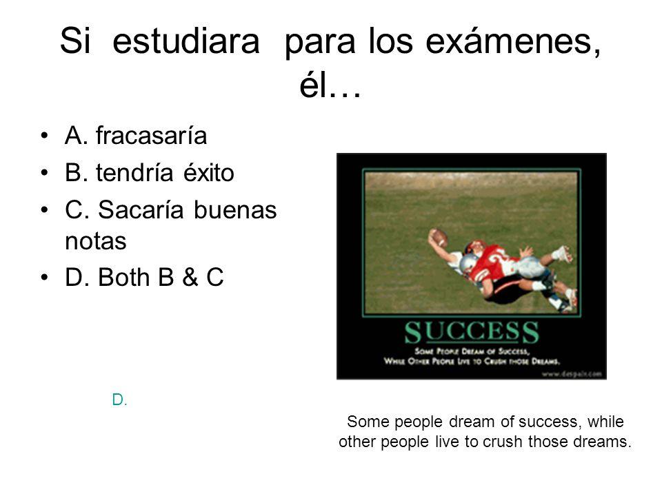 Si estudiara para los exámenes, él… A. fracasaría B. tendría éxito C. Sacaría buenas notas D. Both B & C Some people dream of success, while other peo