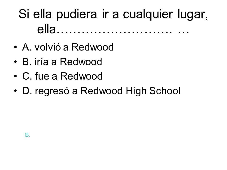 Si ella pudiera ir a cualquier lugar, ella………………………. … A. volvió a Redwood B. iría a Redwood C. fue a Redwood D. regresó a Redwood High School B.