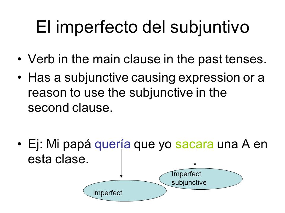 El imperfecto del subjuntivo Verb in the main clause in the past tenses. Has a subjunctive causing expression or a reason to use the subjunctive in th