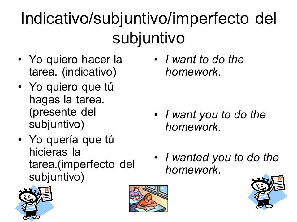 Indicativo/subjuntivo/imperfecto del subjuntivo Yo quiero hacer la tarea. (indicativo) Yo quiero que tú hagas la tarea. (presente del subjuntivo) Yo q