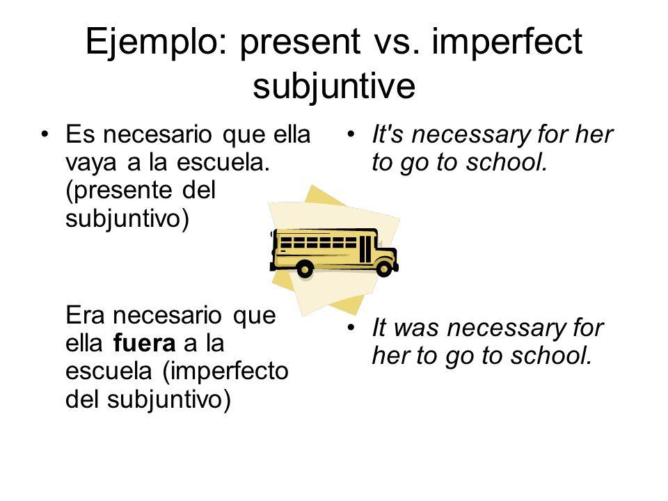 Ejemplo: present vs. imperfect subjuntive Es necesario que ella vaya a la escuela. (presente del subjuntivo) Era necesario que ella fuera a la escuela