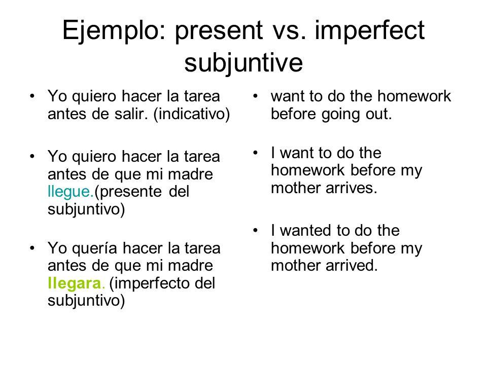 Ejemplo: present vs. imperfect subjuntive Yo quiero hacer la tarea antes de salir. (indicativo) Yo quiero hacer la tarea antes de que mi madre llegue.