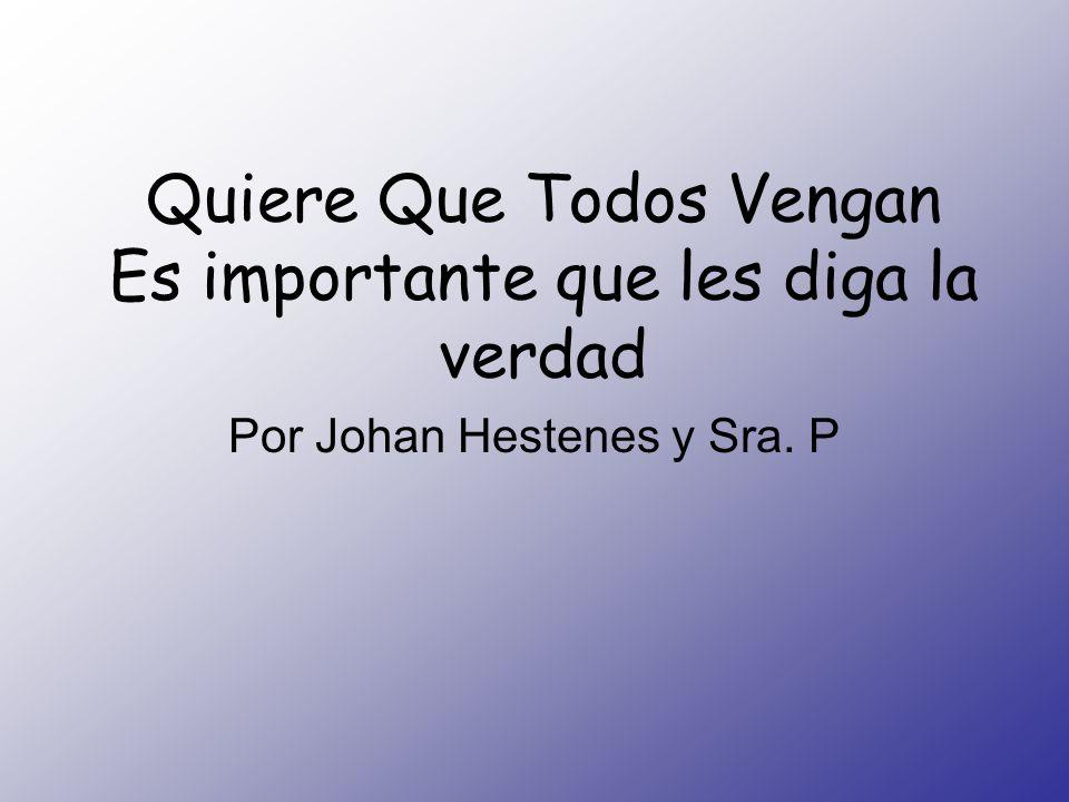 Quiere Que Todos Vengan Es importante que les diga la verdad Por Johan Hestenes y Sra. P