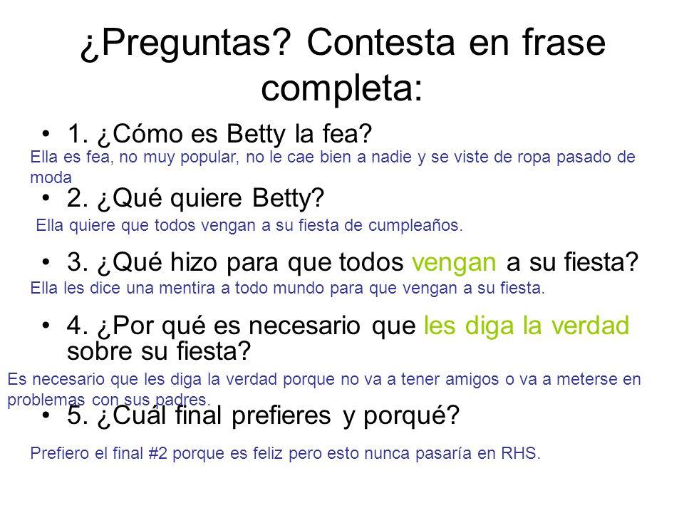 ¿Preguntas? Contesta en frase completa: 1. ¿Cómo es Betty la fea? 2. ¿Qué quiere Betty? 3. ¿Qué hizo para que todos vengan a su fiesta? 4. ¿Por qué es