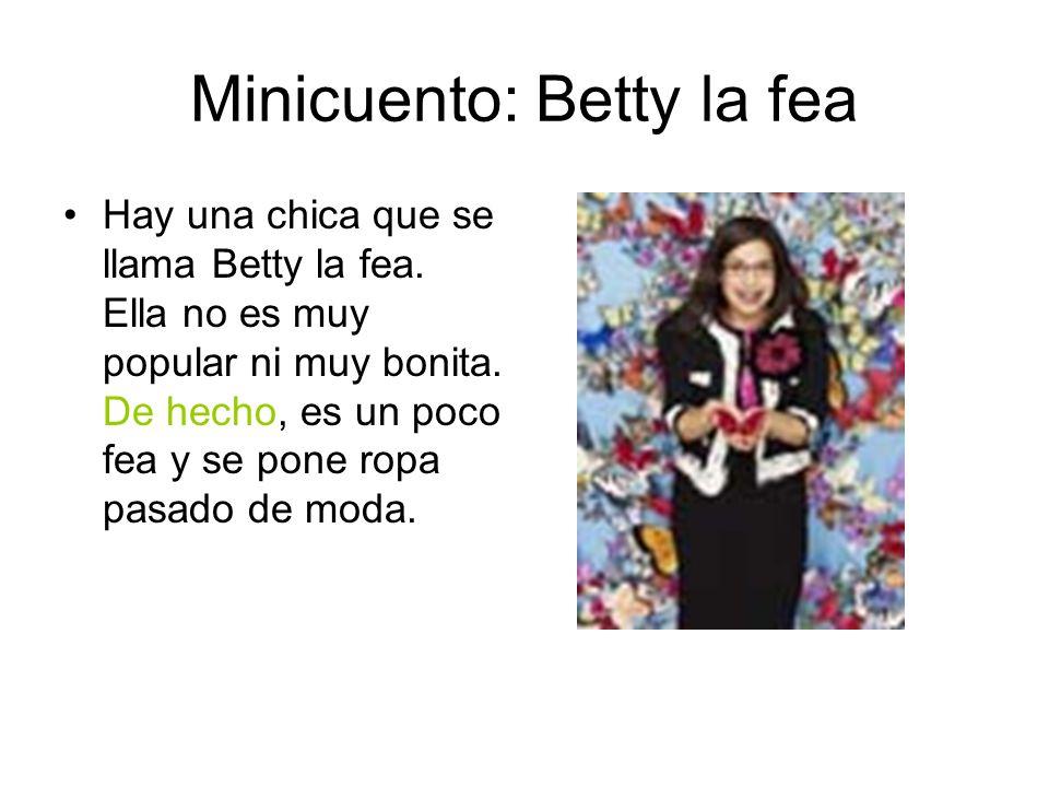Minicuento: Betty la fea Hay una chica que se llama Betty la fea. Ella no es muy popular ni muy bonita. De hecho, es un poco fea y se pone ropa pasado