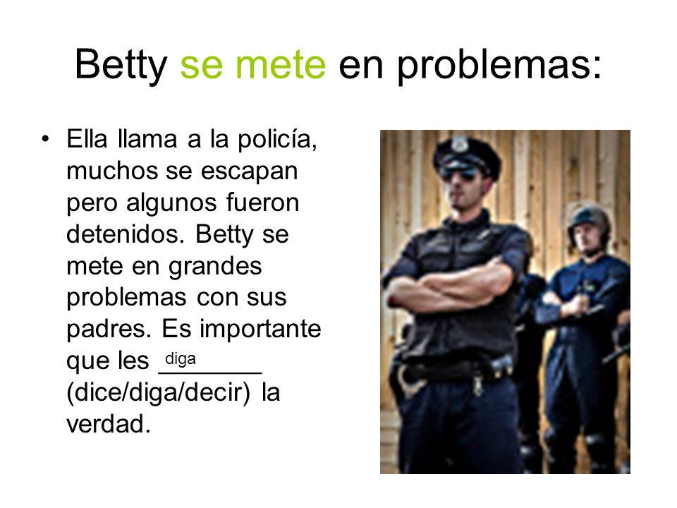 Betty se mete en problemas: Ella llama a la policía, muchos se escapan pero algunos fueron detenidos. Betty se mete en grandes problemas con sus padre