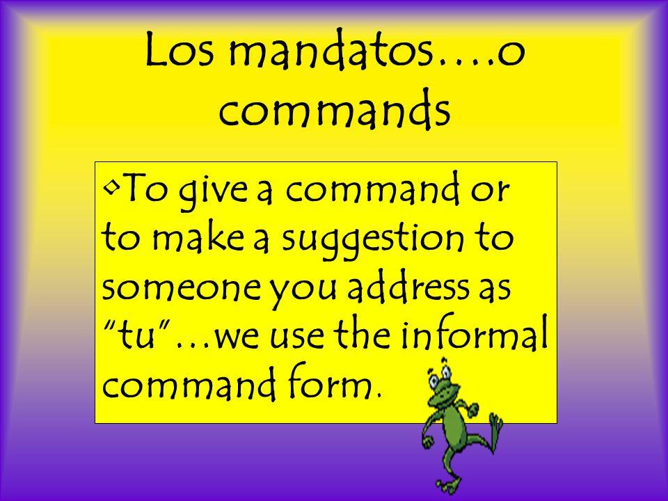 Mandatos de tú usan la forma de él/ella del presente del indicativo.