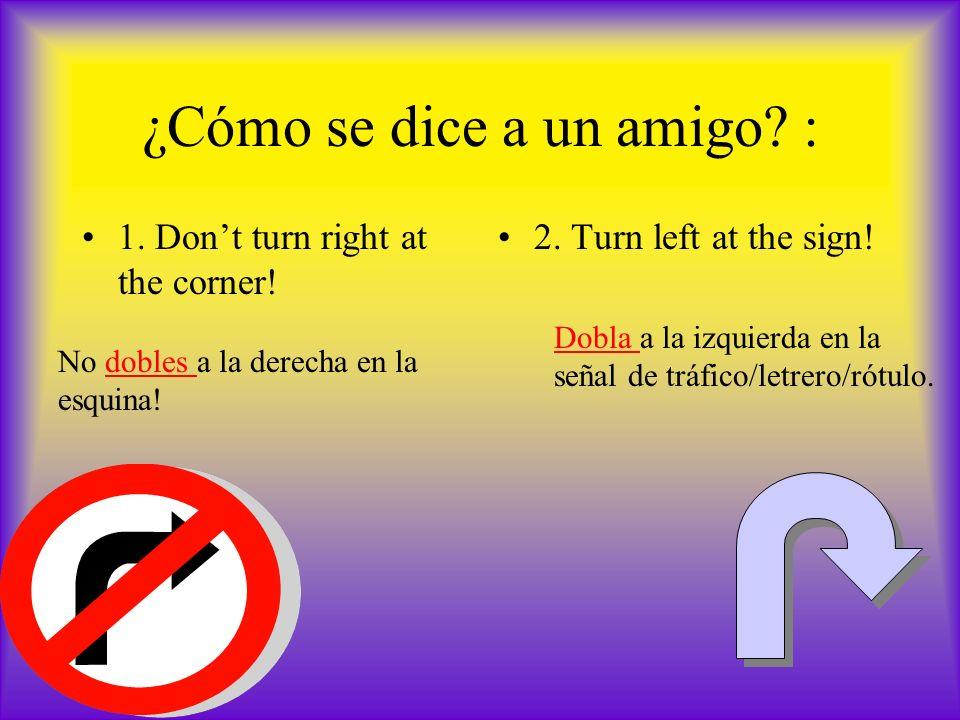 ¿Cómo se dice a un amigo? : 1. Dont turn right at the corner! 2. Turn left at the sign! No dobles a la derecha en la esquina! Dobla a la izquierda en