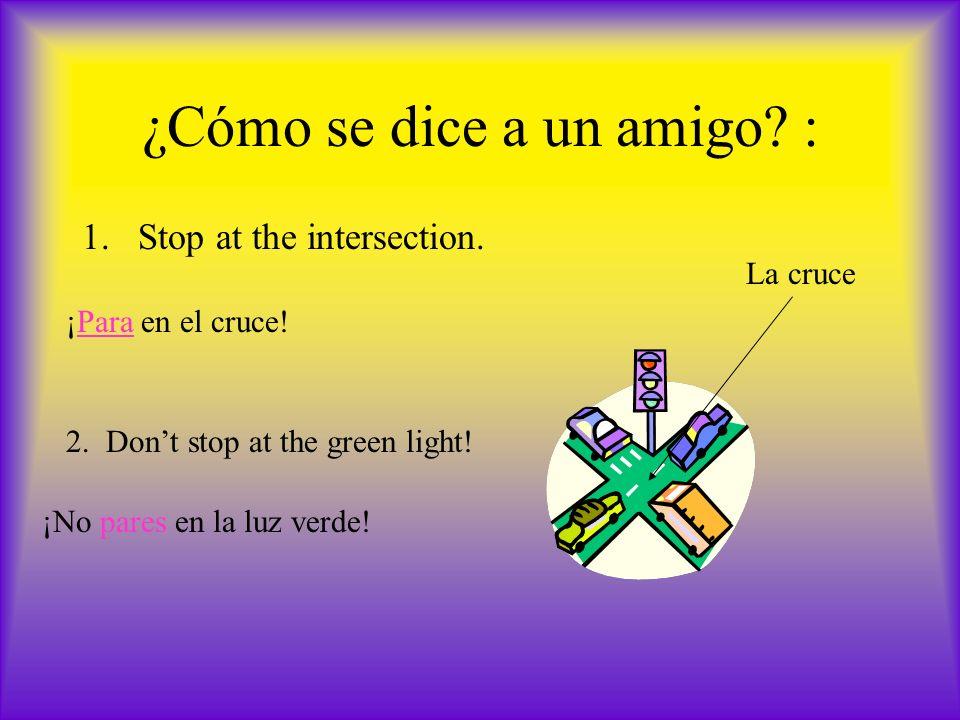 ¿Cómo se dice a un amigo? : 1.Stop at the intersection. La cruce ¡Para en el cruce! 2. Dont stop at the green light! ¡No pares en la luz verde!