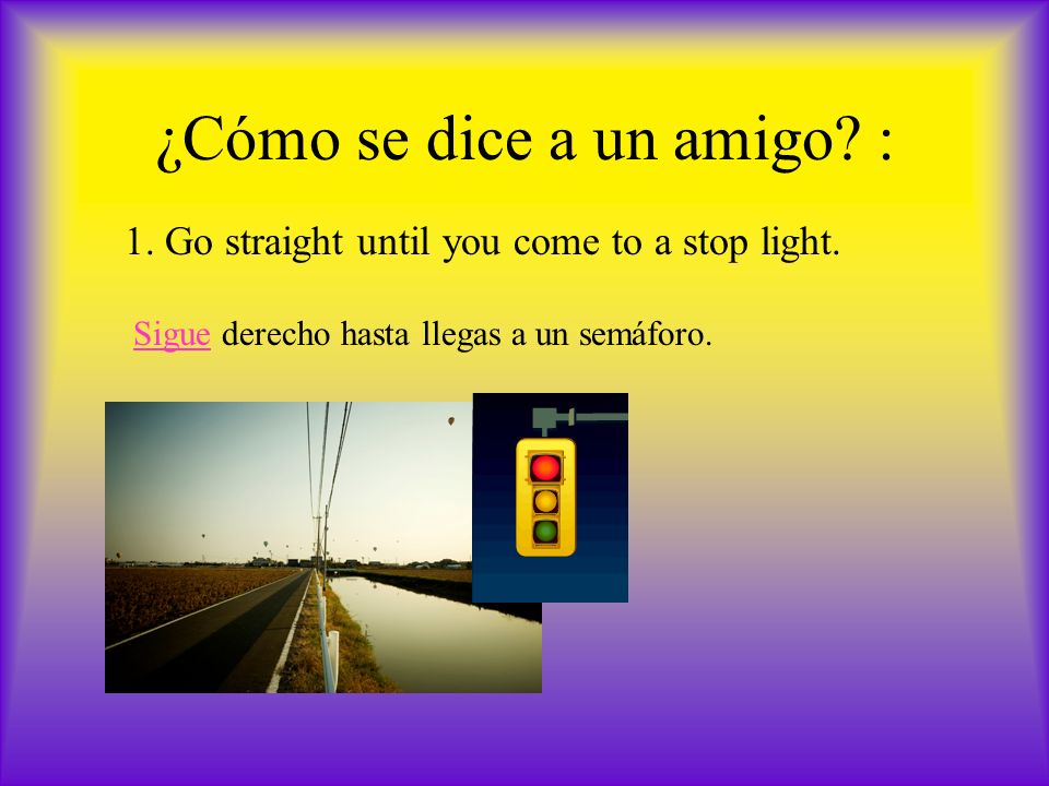 ¿Cómo se dice a un amigo. : 1. Go straight until you come to a stop light.