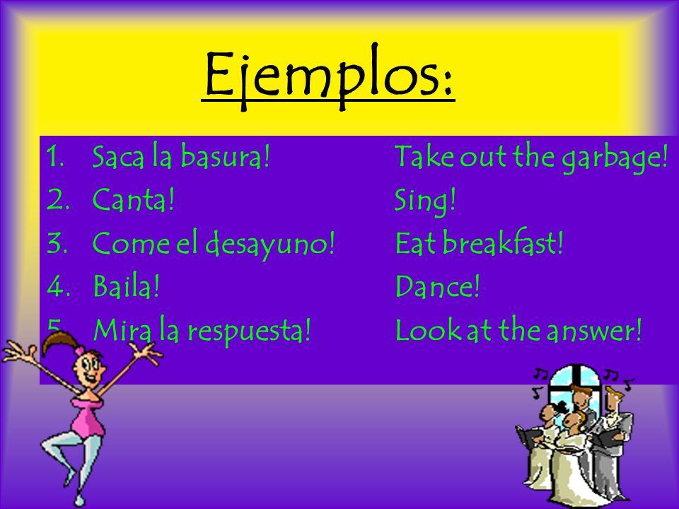 Ejemplos: 1.Saca la basura! Take out the garbage! 2.Canta! Sing! 3.Come el desayuno! Eat breakfast! 4.Baila! Dance! 5. Mira la respuesta! Look at the