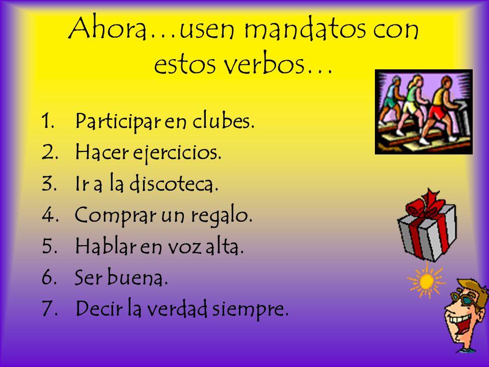 Ahora…usen mandatos con estos verbos… 1.Participar en clubes. 2.Hacer ejercicios. 3.Ir a la discoteca. 4.Comprar un regalo. 5.Hablar en voz alta. 6.Se