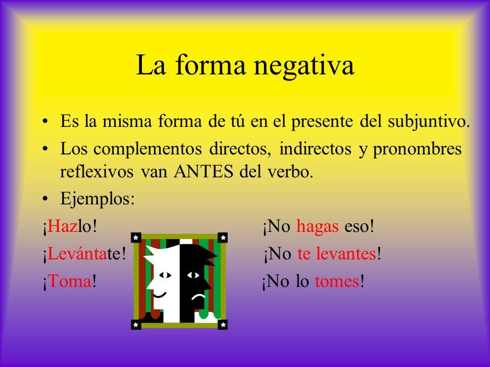 La forma negativa Es la misma forma de tú en el presente del subjuntivo. Los complementos directos, indirectos y pronombres reflexivos van ANTES del v