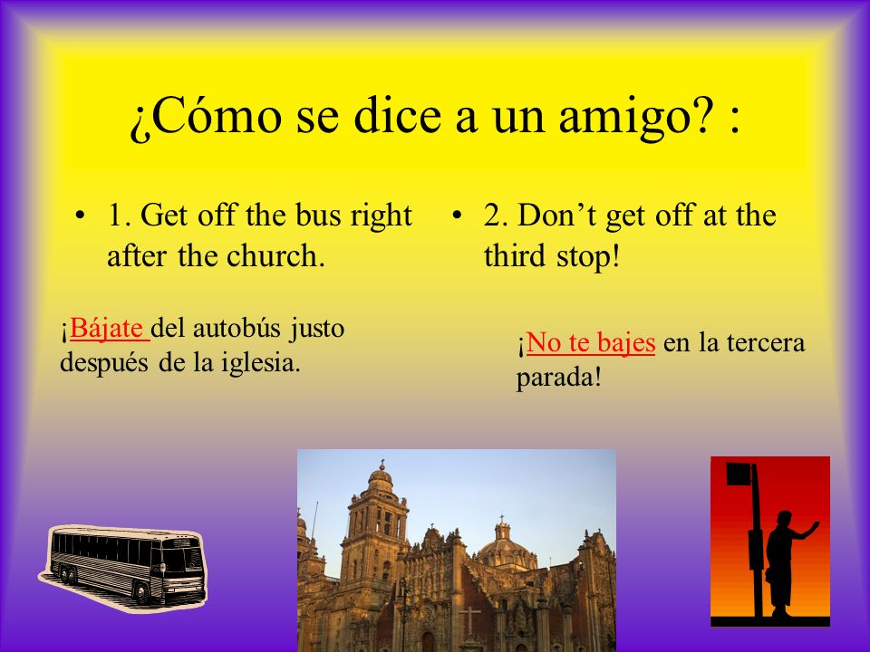 ¿Cómo se dice a un amigo. : 1. Get off the bus right after the church.