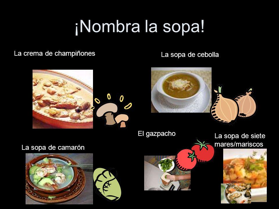 ¡Nombra la sopa! La crema de champiñones La sopa de camarón La sopa de cebolla El gazpacho La sopa de siete mares/mariscos