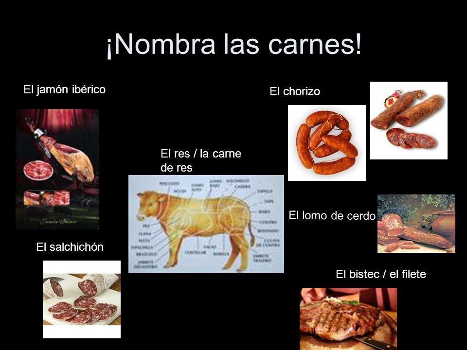 ¡Nombra las carnes! El jamón ibérico El salchichón El chorizo El res / la carne de res El lomo de cerdo El bistec / el filete