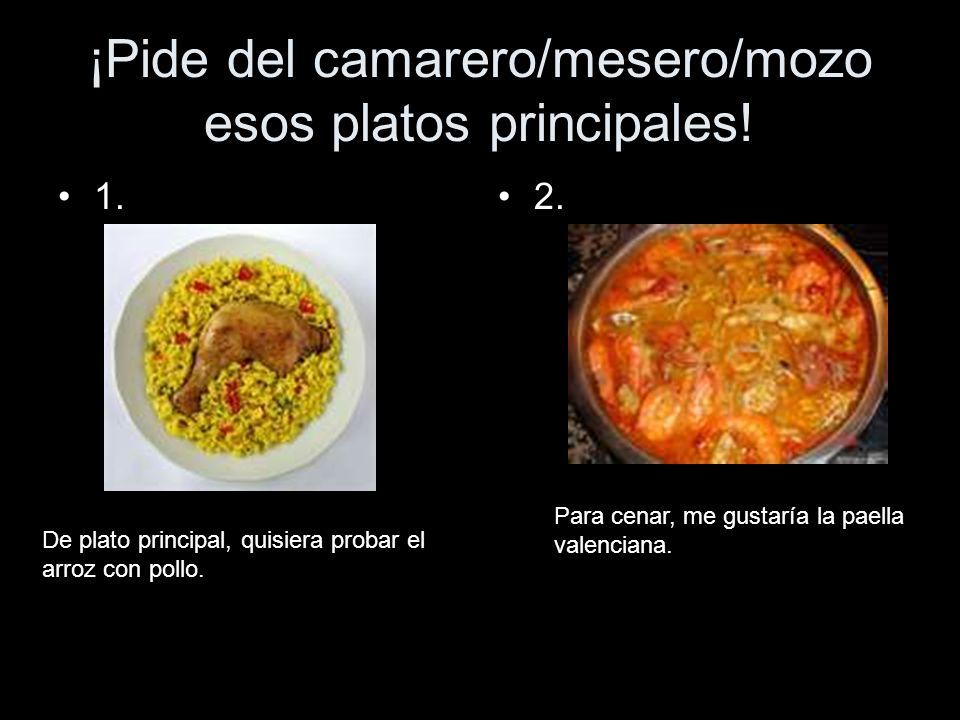 ¡Pide del camarero/mesero/mozo esos platos principales! 1.2. De plato principal, quisiera probar el arroz con pollo. Para cenar, me gustaría la paella