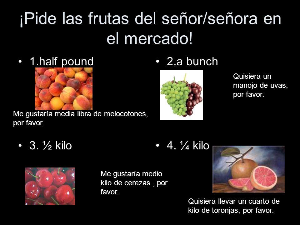 ¡Pide las frutas del señor/señora en el mercado! 1.half pound 3. ½ kilo 2.a bunch 4. ¼ kilo Me gustaría media libra de melocotones, por favor. Quisier