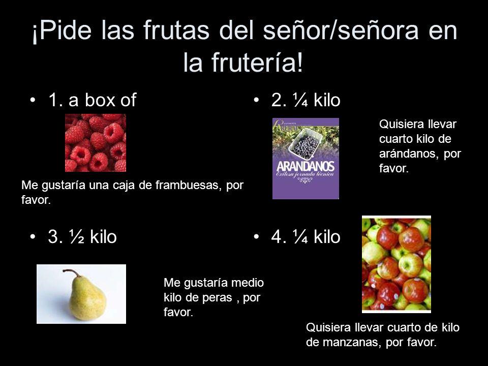 ¡Pide las frutas del señor/señora en la frutería! 1. a box of 3. ½ kilo 2. ¼ kilo 4. ¼ kilo Me gustaría una caja de frambuesas, por favor. Quisiera ll