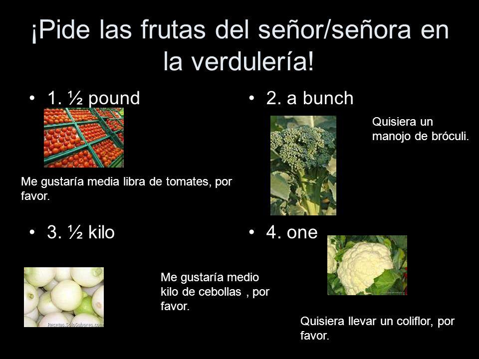 ¡Pide las frutas del señor/señora en la verdulería! 1. ½ pound 3. ½ kilo 2. a bunch 4. one Me gustaría media libra de tomates, por favor. Quisiera un