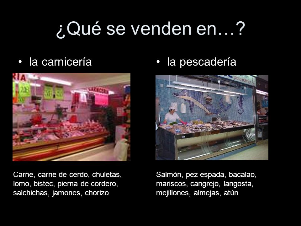 ¿Qué se venden en…? la carniceríala pescadería Carne, carne de cerdo, chuletas, lomo, bistec, pierna de cordero, salchichas, jamones, chorizo Salmón,