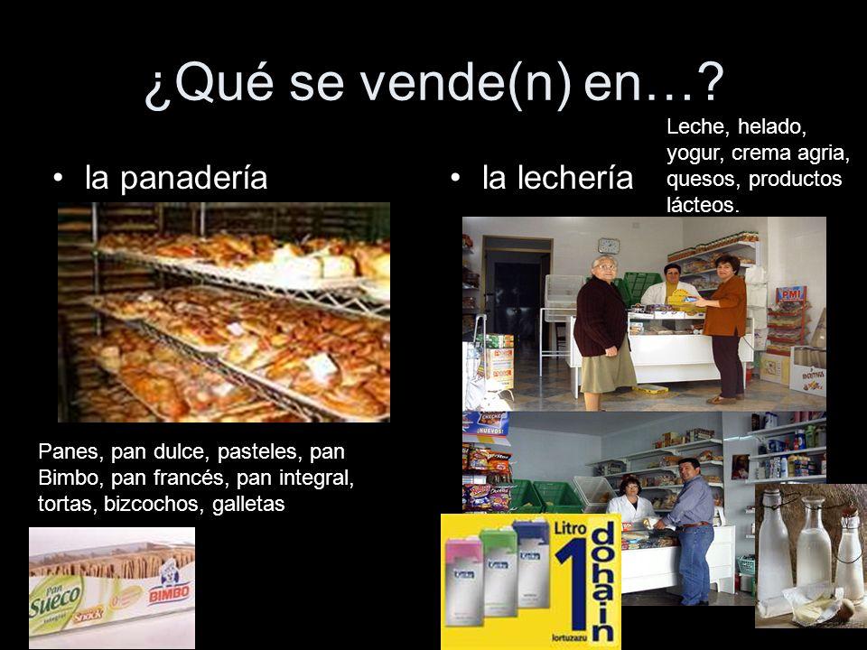 ¿Qué se vende(n) en…? la panaderíala lechería Panes, pan dulce, pasteles, pan Bimbo, pan francés, pan integral, tortas, bizcochos, galletas Leche, hel