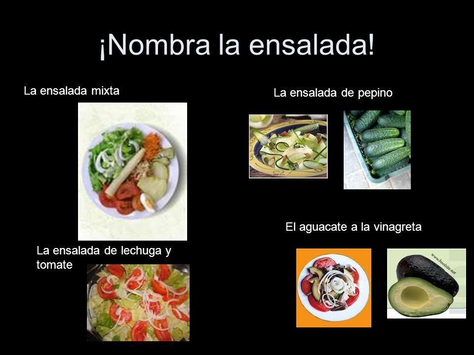 ¡Nombra la ensalada! La ensalada mixta La ensalada de lechuga y tomate La ensalada de pepino El aguacate a la vinagreta