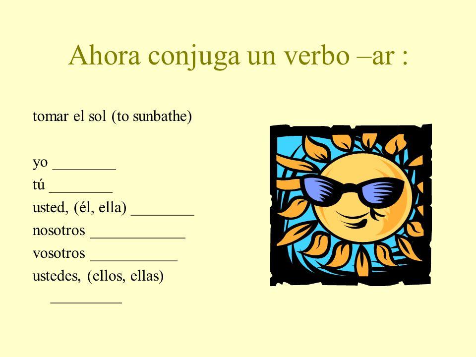 Ahora conjuga un verbo –ar : tomar el sol (to sunbathe) yo ________ tú ________ usted, (él, ella) ________ nosotros ____________ vosotros ___________ ustedes, (ellos, ellas) _________