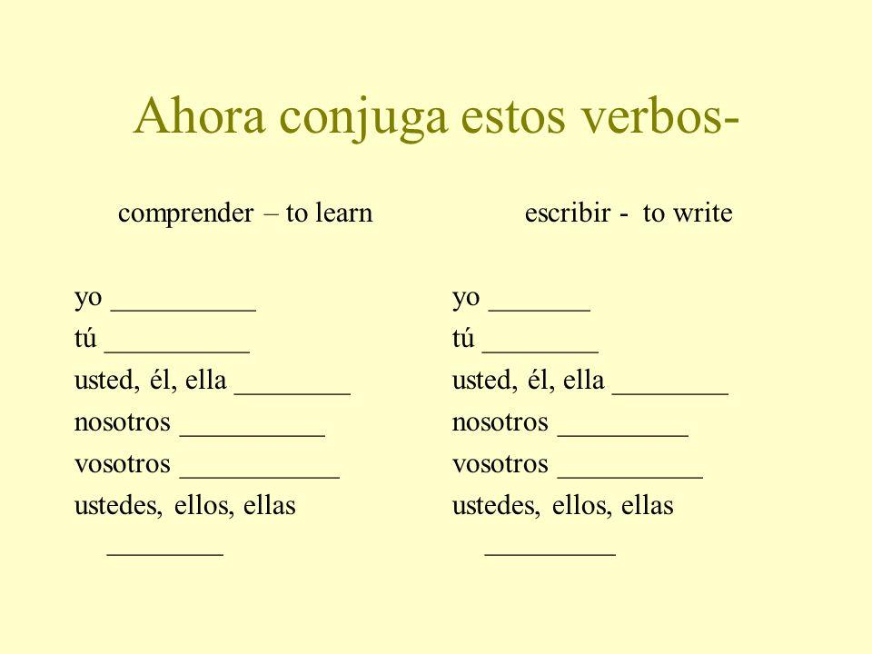 Ahora conjuga estos verbos- comprender – to learn yo __________ tú __________ usted, él, ella ________ nosotros __________ vosotros ___________ ustedes, ellos, ellas ________ escribir - to write yo _______ tú ________ usted, él, ella ________ nosotros _________ vosotros __________ ustedes, ellos, ellas _________