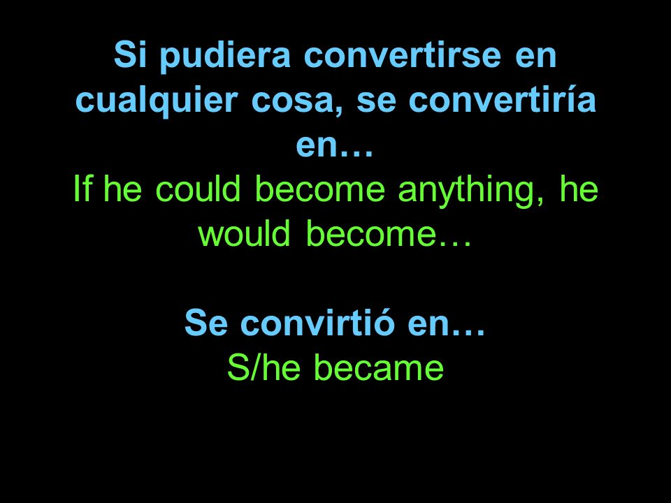 Si pudiera convertirse en cualquier cosa, se convertiría en… If he could become anything, he would become… Se convirtió en… S/he became