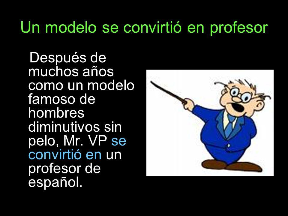 Un modelo se convirtió en profesor Después de muchos años como un modelo famoso de hombres diminutivos sin pelo, Mr. VP se convirtió en un profesor de