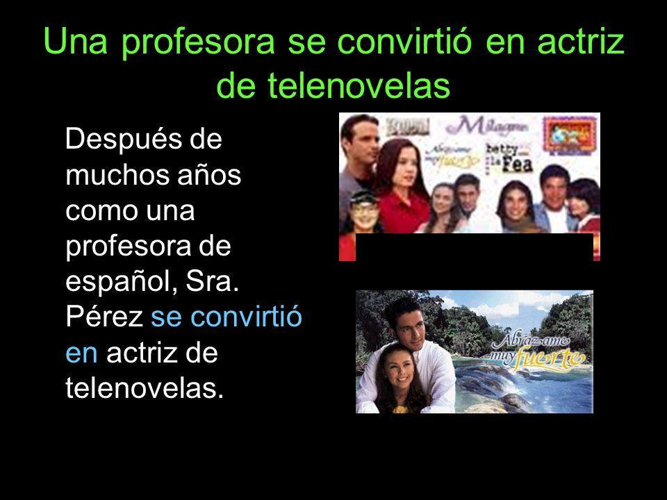 Una profesora se convirtió en actriz de telenovelas Después de muchos años como una profesora de español, Sra. Pérez se convirtió en actriz de telenov