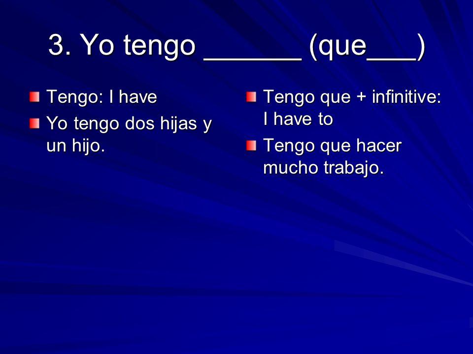 3.Yo tengo ______ (que___) Tengo: I have Yo tengo dos hijas y un hijo.