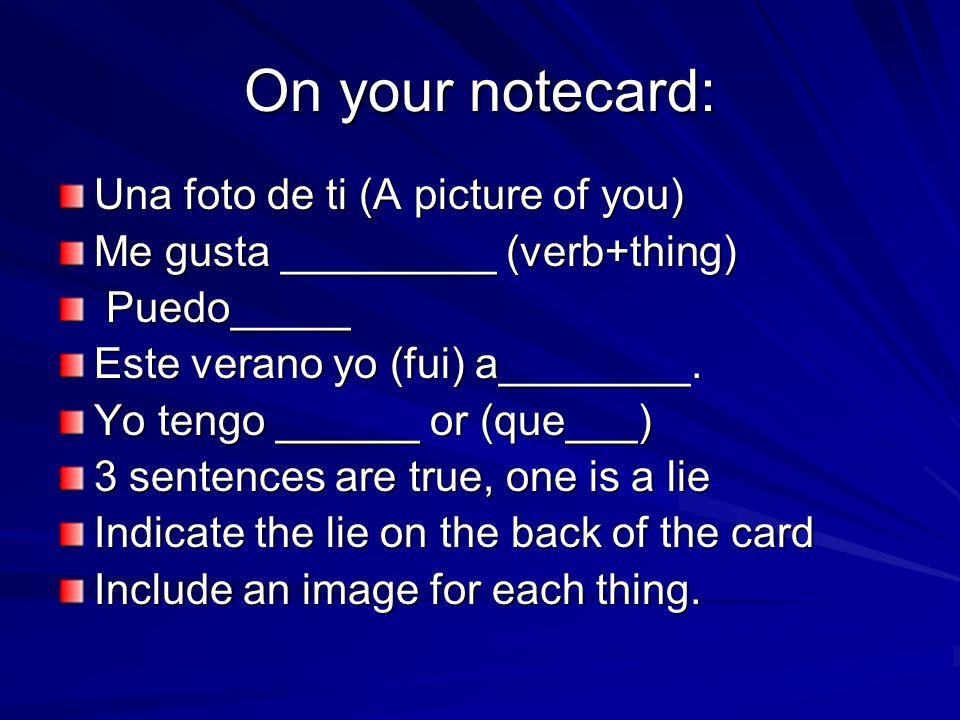 On your notecard: Una foto de ti (A picture of you) Me gusta _________ (verb+thing) Puedo_____ Puedo_____ Este verano yo (fui) a________.
