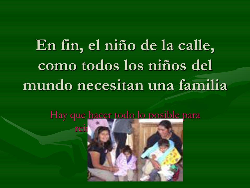 En fin, el niño de la calle, como todos los niños del mundo necesitan una familia Hay que hacer todo lo posible para reintegrarlo a su familia