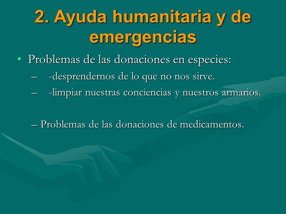2. Ayuda humanitaria y de emergencias Problemas de las donaciones en especies:Problemas de las donaciones en especies: – -desprendernos de lo que no n