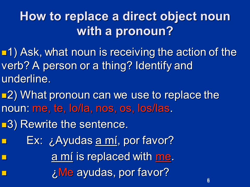 6 How to replace a direct object noun with a pronoun? 1) Ask, what noun is receiving the action of the verb? A person or a thing? Identify and underli
