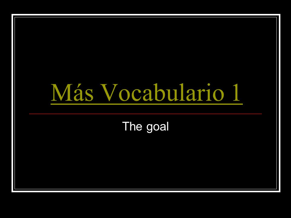 Más Vocabulario 1 The goal