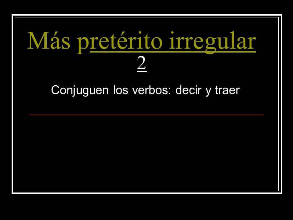 Más pretérito irregular 2retérito irregular Conjuguen los verbos: decir y traer