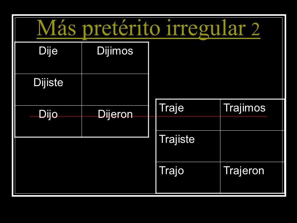 Más pretérito irregular 2 DijeDijimos Dijiste DijoDijeron TrajeTrajimos Trajiste TrajoTrajeron
