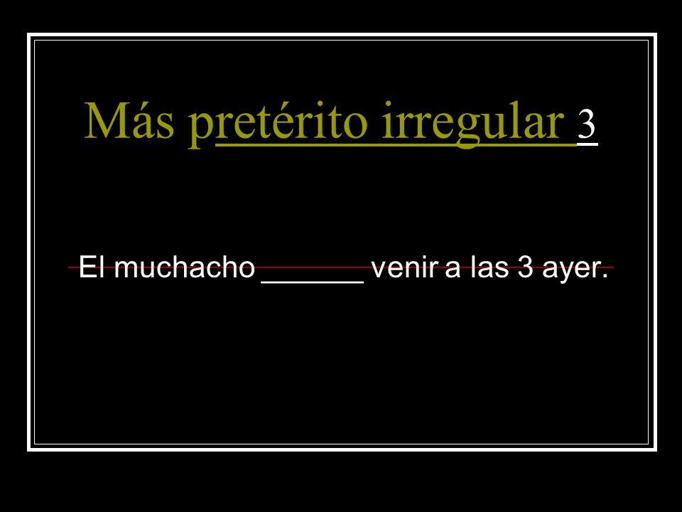 Más pretérito irregular 3retérito irregular El muchacho ______ venir a las 3 ayer.